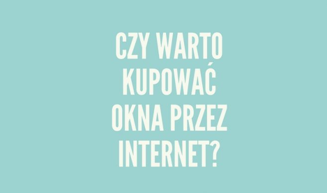 Czy warto kupować okna przez Internet?