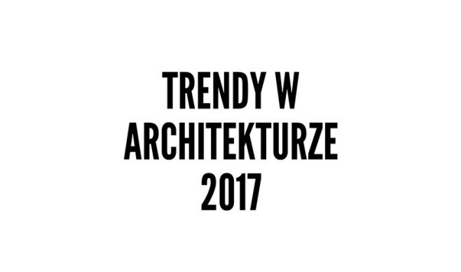 Trendy w architekturze w 2017r.